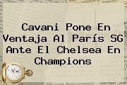 http://tecnoautos.com/wp-content/uploads/imagenes/tendencias/thumbs/cavani-pone-en-ventaja-al-paris-sg-ante-el-chelsea-en-champions.jpg Chelsea. Cavani pone en ventaja al París SG ante el Chelsea en Champions, Enlaces, Imágenes, Videos y Tweets - http://tecnoautos.com/actualidad/chelsea-cavani-pone-en-ventaja-al-paris-sg-ante-el-chelsea-en-champions/
