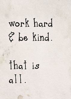 kindness and hard work. more important than given credit for.