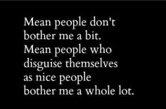 Mean people are terrible but mean people who make you think they're your friend and than talk behind everyone's back are the worst!