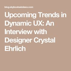 Upcoming Trends in Dynamic UX: An Interview with Designer Crystal Ehrlich