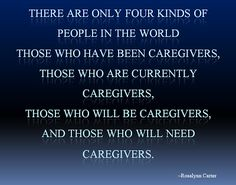 """""""There are only four kinds of people in this world—those who have been caregivers,  those who currently are caregivers, those who will be caregivers and those who need  caregivers."""""""