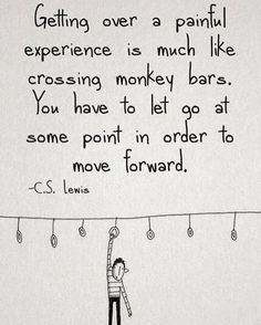 Getting over a painful experience is much like crossing monkey bars. You have to let go at some point in order to move forward. - C.S. Lewis