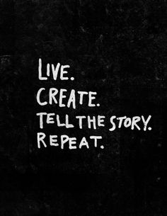 Live. create. tell the story. repeat.