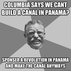 columbia says we cant build a canal in panama sponser a rev - Teddy Roosevelt