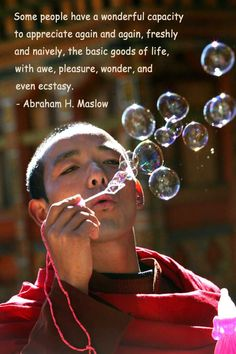 Some people have a wonderful capacity to appreciate again and again, freshly and naively, the basic goods of life, with awe, pleasure, wonder, and even ecstasy. Abraham H. Maslow