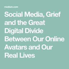 Social Media, Grief and the Great Digital Divide Between Our Online Avatars and Our Real Lives