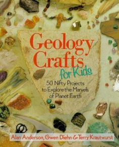 Geology crafts for kids : 50 nifty projects to explore the marvels of planet earth