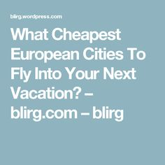What Cheapest European Cities To Fly Into Your Next Vacation? – blirg.com – blirg