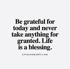 Be grateful for today day and never take anything for granted. Life is a blessing.
