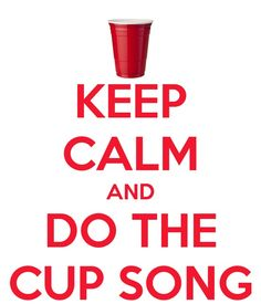 Keep Calm And DO THE CUP SONG  I picked this picture because this song always brings my family together. All of us know the song. In the car when its on my sister, cousin and me all start just doing the cup song with our hands. My Mom,Dad,sister,cousin and i all sing along. I love it. It feels like it brings us closer.