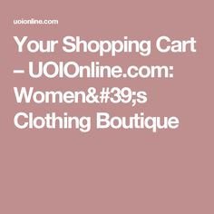 Your Shopping Cart – UOIOnline.com: Women's Clothing Boutique
