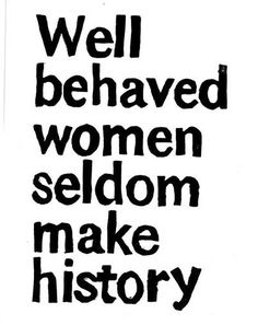 Well behaved women seldom make history. Here is my take on being the generation of young women to make history...