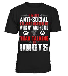 # I'm-not-anti-social-I'd-rather-be-with-my-Wolfhound-than-talking-to-idiots-T-shirt .  Im not anti-social Id rather be with my Wolfhound than talking to idiots T-shirt