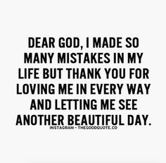 Dear God, I made so many mistakes in my life but thank you for loving me in every way and letting me see another beautiful day.