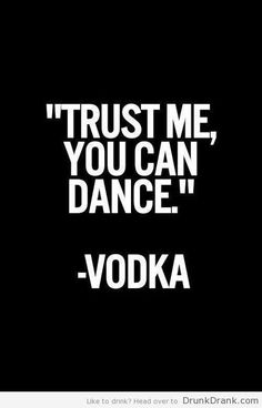 Vodka told me I could dance - http://www.drunkdrank.com/drink/vodka-told-me-i-could-dance/