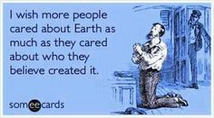 I wish more people cared about Earth as much as they cared about who they believed created it.