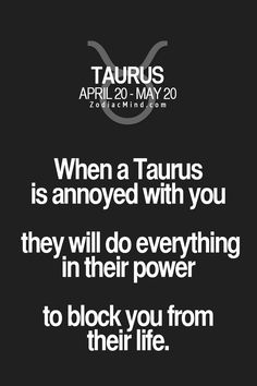 When a Taurus is annoyed with you they will do everything in their power to block you from their life