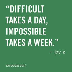 """""""difficult takes a day, impossible takes a week."""" -jay z"""