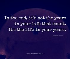 In the end , it's not the years in your life that count. It's the life in your years.