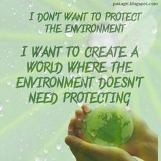 I don't Want to Protect the environment  I want to create a world where the environment doesn't need protecting.