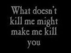 What doesn't kill me might make me kill you