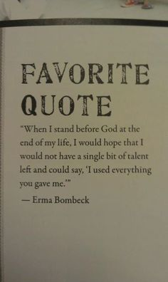 Erma Bombeck - motto for life. Finding and using my Arete. Fufilling my life's potential