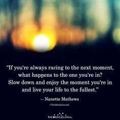 If you're always racing to the next moment, what happens to the one you're in? Slow down and enjoy the moment you're in and live your life to the fullest. Hes Mine Quotes, Meant To Be Quotes, Best Love Quotes, Quotes To Live By, Inspire Quotes, Life Meaning Quotes, Life Quotes, Relationship Quotes, Relationships