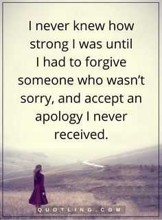 forgiveness quotes I never knew how strong I was until I had to forgive someone who wasn't sorry, and accept an apology I never received.