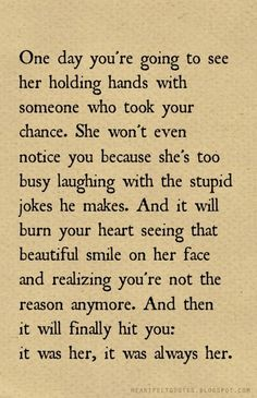 Heartfelt Quotes: One day you're going to see her with holding hands with someone who took your chance.