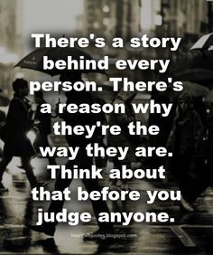 There's a story behind every person. There's a reason why they're the way they are. Think about that before you judge anyone.