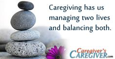 Caregiving has us managing two lives and balancing both. #Quote #Caregiver #Caregiving  #CaregiversCaregiver  www.CaregiversCaregiver.com