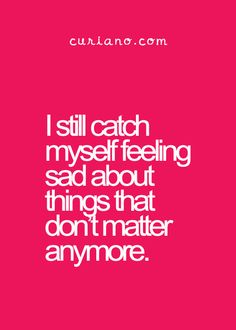 I still catch myself feeling sad about things that don't matter anymore.