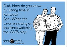 Funny Sports Ecard: Dad- How do you know it's Spring time in Kentucky? Son- When the cards are sitting on the fence watching the CATS play!