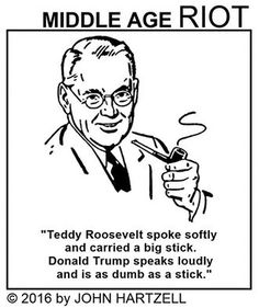 Teddy Roosevelt spoke softly and carried a big stick. Donald Trump speaks loudly and is as dumb as a stick.