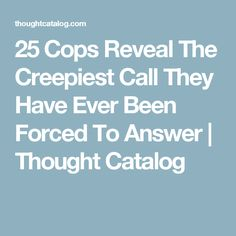 25 Cops Reveal The Creepiest Call They Have Ever Been Forced To Answer   Thought Catalog