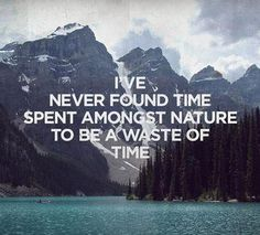 I've never found time spent amongst nature to be a waste of time.