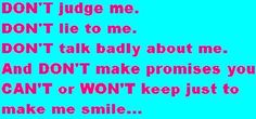 Mmmhhmm..I don't like fake people..I see right through them. Don't Judge me, lie to me, talk bad about me..break promises,or tell me what I want to hear. Be real.