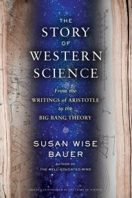 The Story of Science: From the Writings of Aristotle to the Big Bang Theory by Susan Wise Bauer   9780393243260   Hardcover   Barnes & Noble
