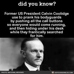 Former US President Calvin Coolidge use to prank his bodyguards by pushing all the call buttons so everyone would come running, and then hiding under his desk while they frantically searched for him. Source