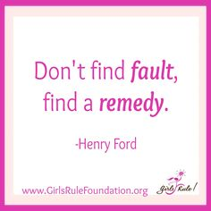 Don't find fault, find a remedy. -Henry Ford