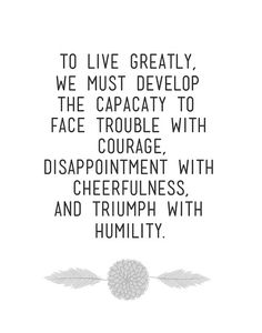 to live greatly, we must develop the capacity to face trouble with courage, disappointment with cheerfulness, and triumph with humility