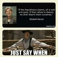 Elizabeth Warren, If the Republicans disarm, all is well and good. If they refuse to disarm, we shall disarm them ourselves