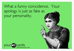 What a funny coincidence. Your apology is just as fake as your personality. -- How true it is!