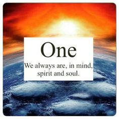 One We Always are, in mind, spirit and soul.