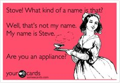 Funny Movies Ecard: Stove! What kind of a name is that? Well, that's not my name. My name is Steve. Are you an appliance?