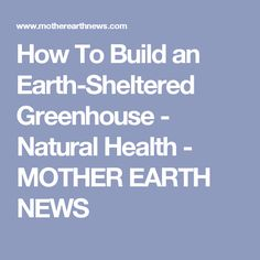 How To Build an Earth-Sheltered Greenhouse - Natural Health - MOTHER EARTH NEWS