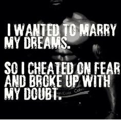 I wanted to marry my dreams. So I cheated on Fear and broke up with my Doubt.