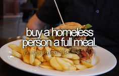 Buy a homeless person a full meal and dine with them.