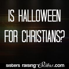 Is Halloween For Christians? - A great resources for those of us re-thinking our family's stance on Halloween. - From SistersRaisingSisters.com