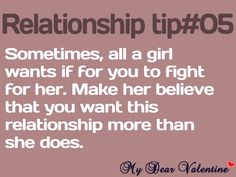 sometimes, all a girl wants is for you to fight for her. Make her believe that you want this relationship more than she does.